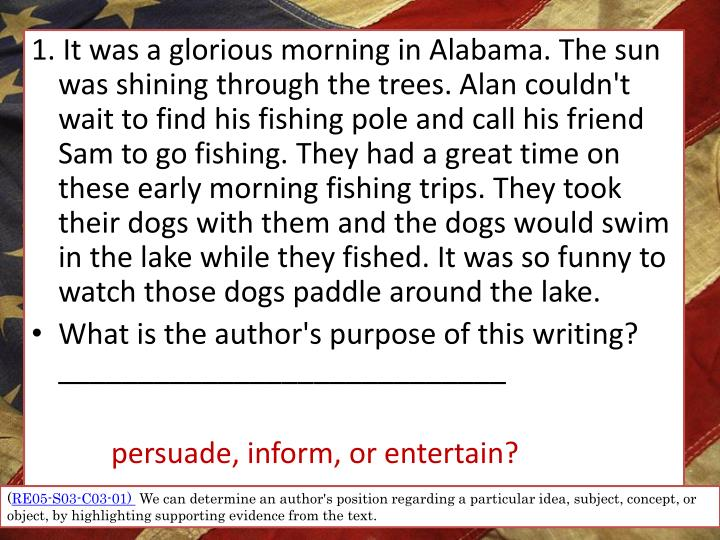 1. It was a glorious morning in Alabama. The sun was shining through the trees. Alan couldn't wait to find his fishing pole and call his friend Sam to go fishing. They had a great time on these early morning fishing trips. They took their dogs with them and the dogs would swim in the lake while they fished. It was so funny to watch those dogs paddle around the lake.