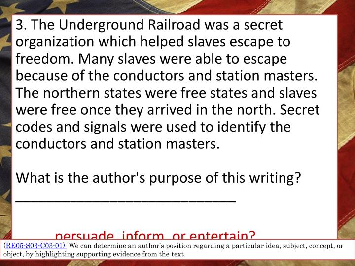 3. The Underground Railroad was a secret organization which helped slaves escape to freedom. Many slaves were able to escape because of the conductors and station masters. The northern states were free states and slaves were free once they arrived in the north. Secret codes and signals were used to identify the conductors and station masters.