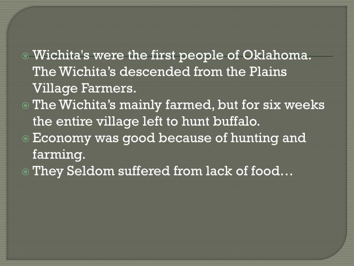 Wichita's were the first people of Oklahoma. The Wichita's descended from the Plains Village Farmers.