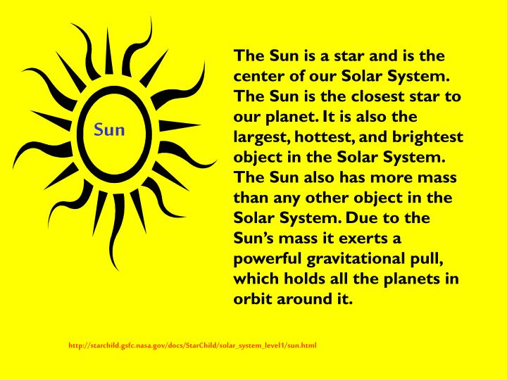 The Sun is a star and is the center of our Solar System. The Sun is the closest star to our planet. It is also the largest, hottest, and brightest object in the Solar System. The Sun also has more mass than any other object in the Solar System. Due to the Sun's mass it exerts a powerful gravitational pull, which holds all the planets in orbit around it.