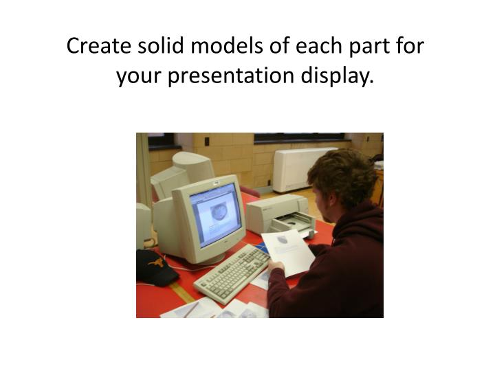Create solid models of each part for your presentation display.