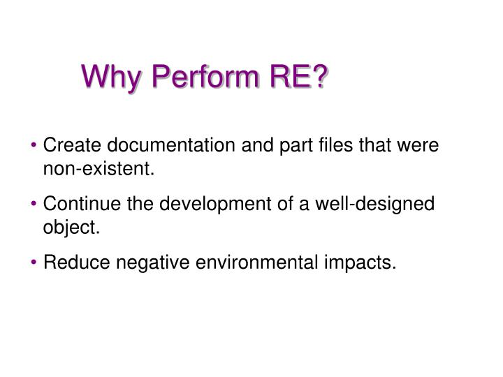 Why Perform RE?