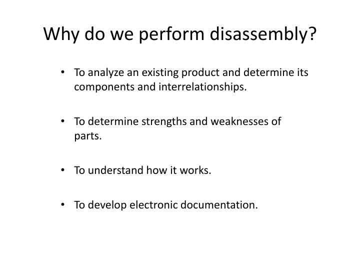 Why do we perform disassembly?