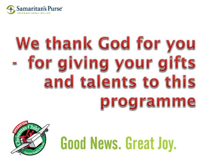 We thank God for you -  for giving your gifts and talents to this programme