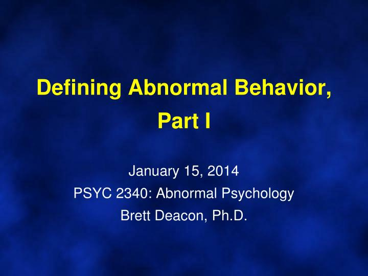Defining abnormal behavior part i january 15 2014 psyc 2340 abnormal psychology brett deacon ph d