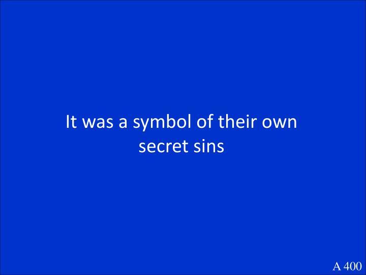 It was a symbol of their own secret sins