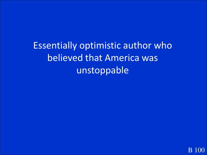 Essentially optimistic author who believed that America was unstoppable