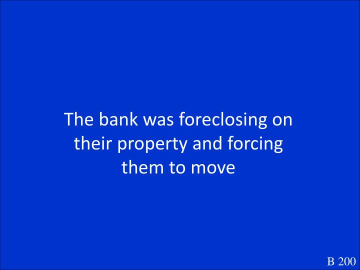 The bank was foreclosing on their property and forcing them to move