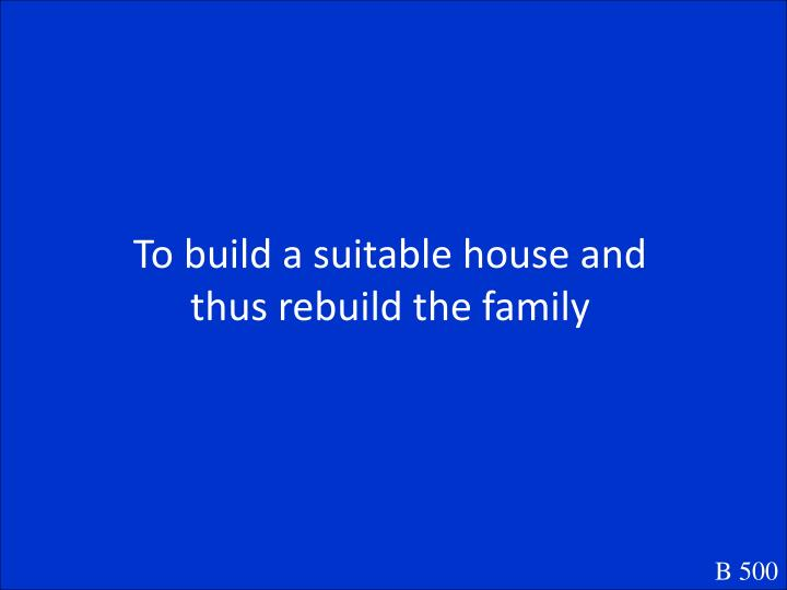 To build a suitable house and thus rebuild the family