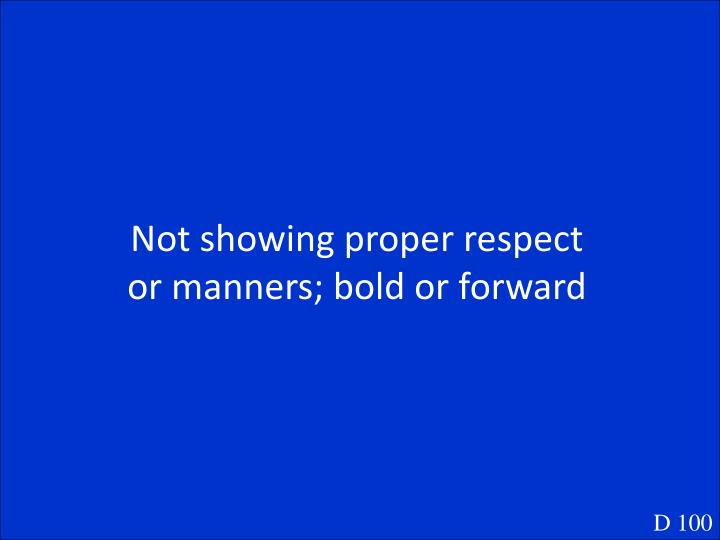 Not showing proper respect or manners; bold or forward