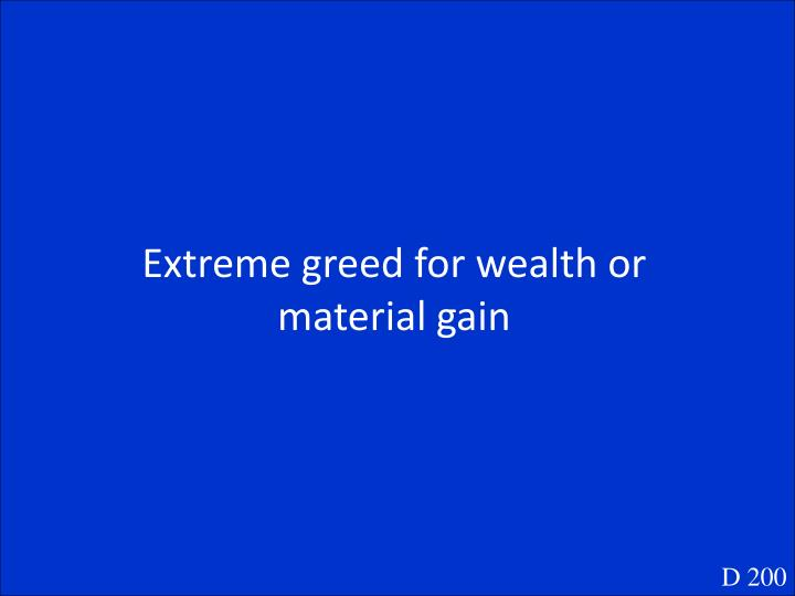 Extreme greed for wealth or material gain