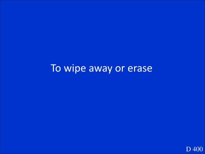 To wipe away or erase