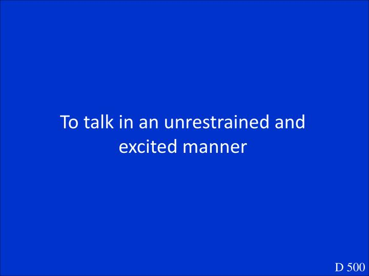 To talk in an unrestrained and excited manner