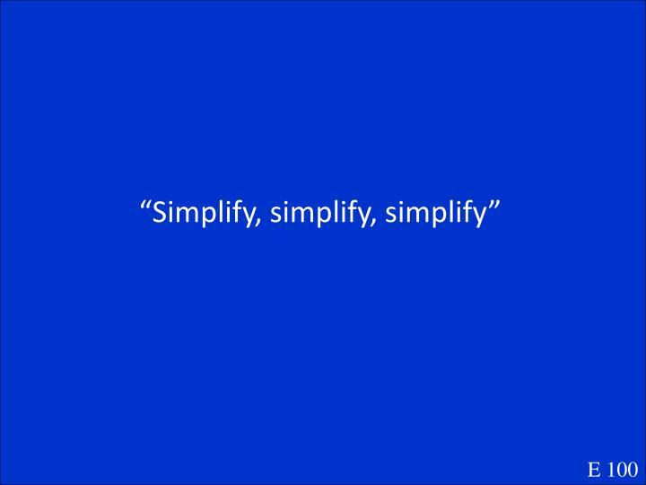 """""""Simplify, simplify, simplify"""""""