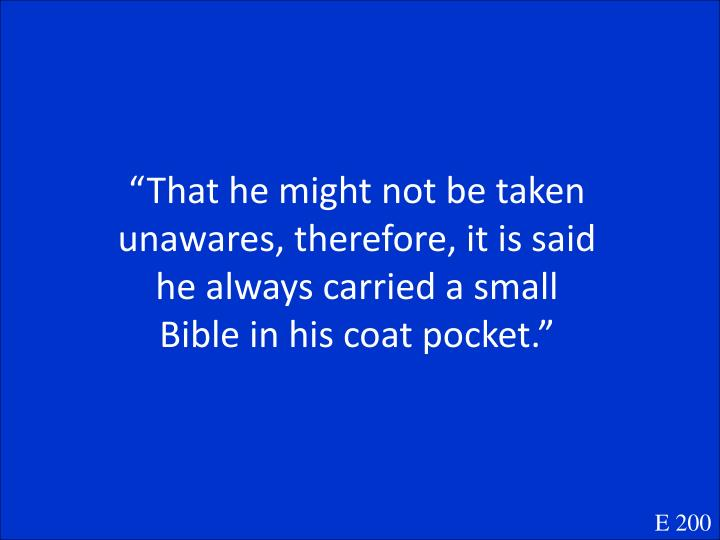 """That he might not be taken unawares, therefore, it is said he always carried a small Bible in his coat pocket."""