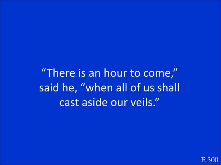"""There is an hour to come,"" said he, ""when all of us shall cast aside our veils."""