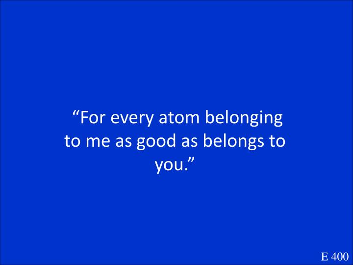 """For every atom belonging to me as good as belongs to you."""