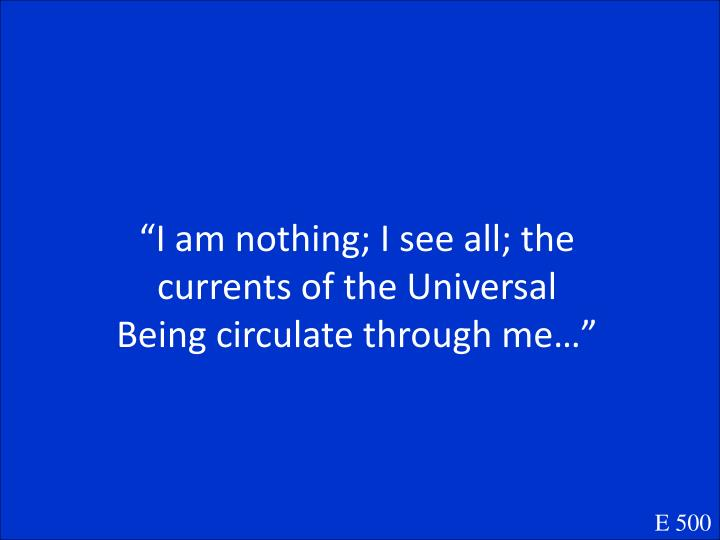 """I am nothing; I see all; the currents of the Universal Being circulate through me…"""