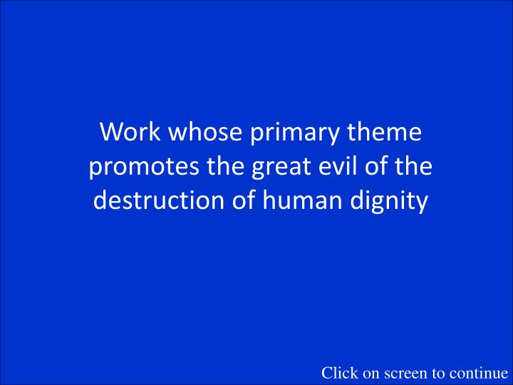 Work whose primary theme promotes the great evil of the destruction of human dignity