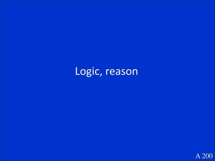 Logic, reason