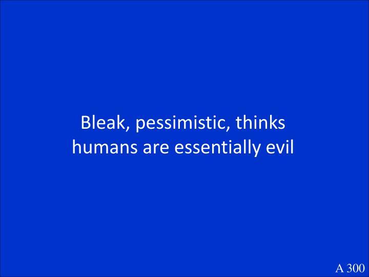 Bleak, pessimistic, thinks humans are essentially evil