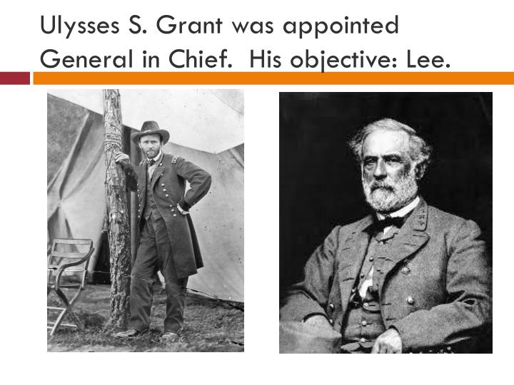 Ulysses S. Grant was appointed General in Chief.  His objective: Lee.