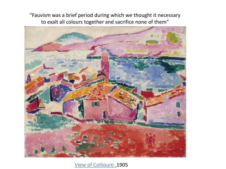 """Fauvism was a brief period during which we thought it necessary to exalt all colours together and sacrifice none of them"""