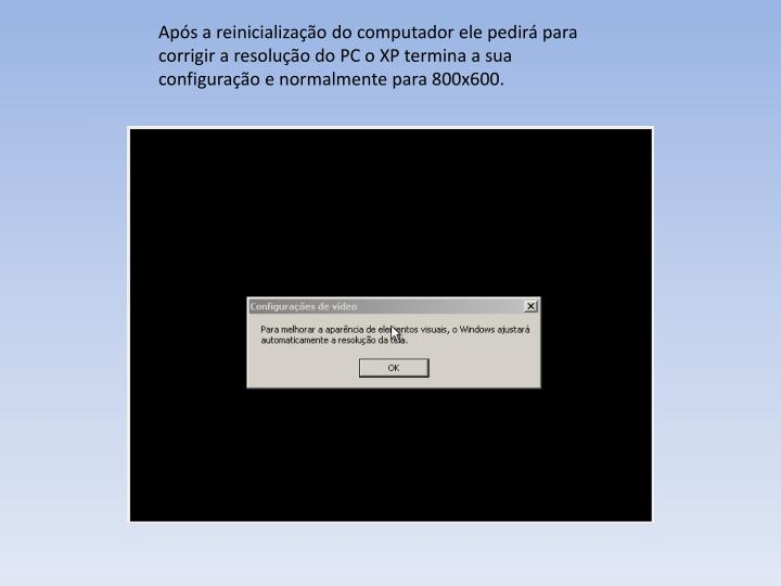 Aps a reinicializao do computador ele pedir para corrigir a resoluo do PC o XP termina a sua configurao e normalmente para 800x600.