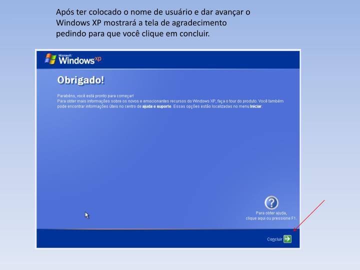 Aps ter colocado o nome de usurio e dar avanar o Windows XP mostrar a tela de agradecimento pedindo para que voc clique em concluir.