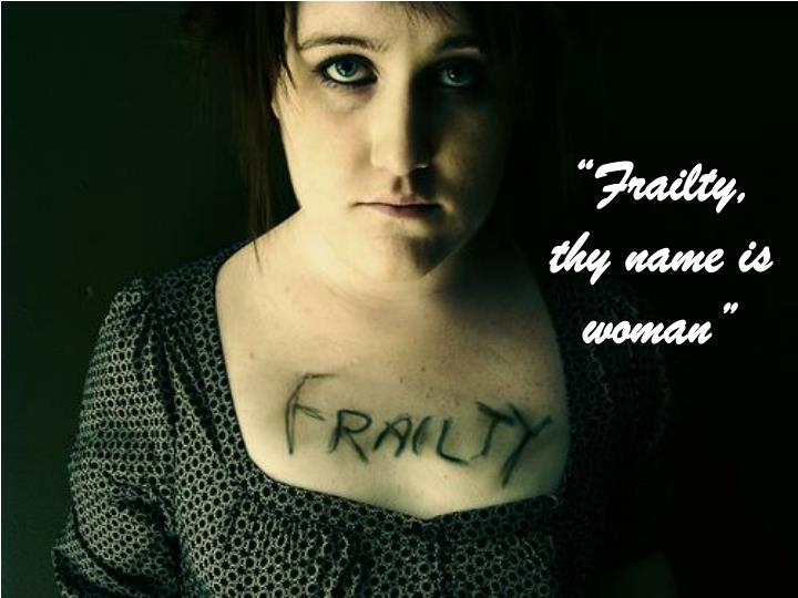 """Frailty, thy name is woman"""