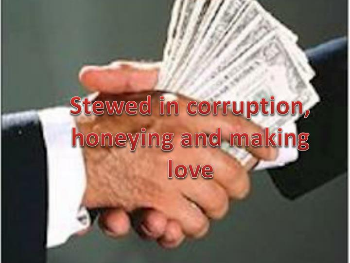 Stewed in corruption, honeying and making love