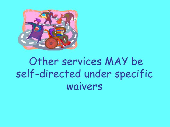 Other services MAY be self-directed under specific waivers
