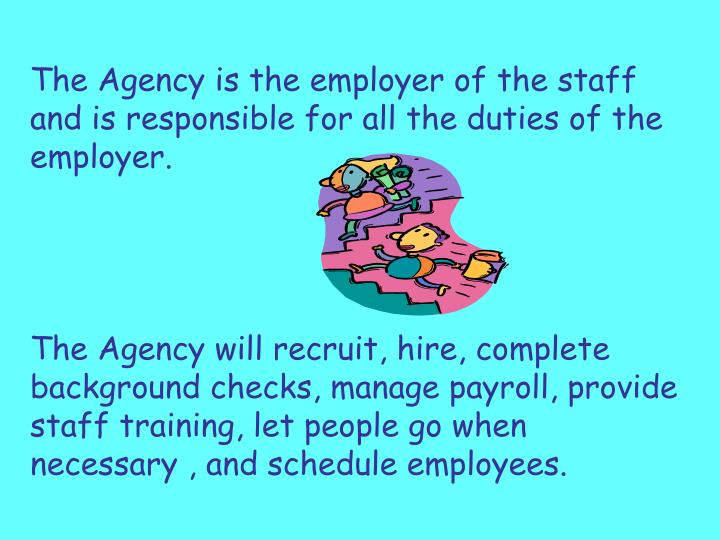The Agency is the employer of the staff and is responsible for all the duties of the employer.