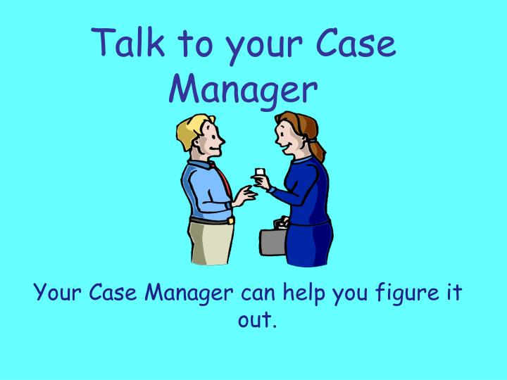 Talk to your Case Manager