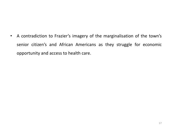 A contradiction to Frazier's imagery of the marginalisation of the town's senior citizen's and African Americans as they struggle for economic opportunity and access to health care.