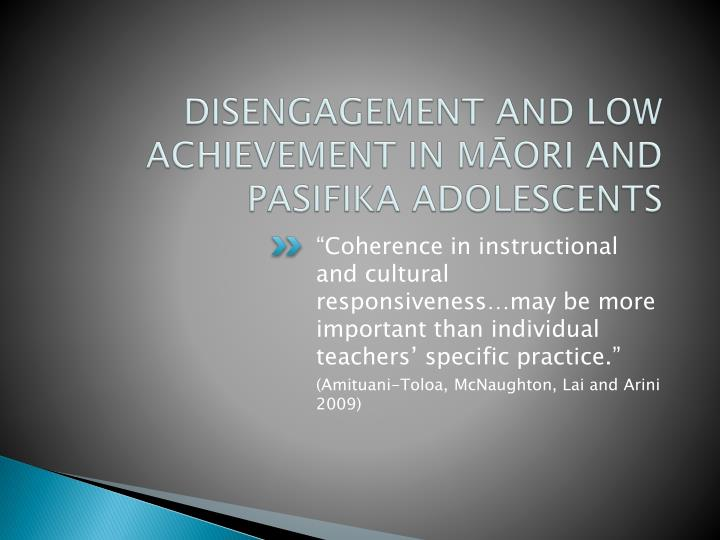 DISENGAGEMENT AND LOW ACHIEVEMENT IN MĀORI AND PASIFIKA ADOLESCENTS