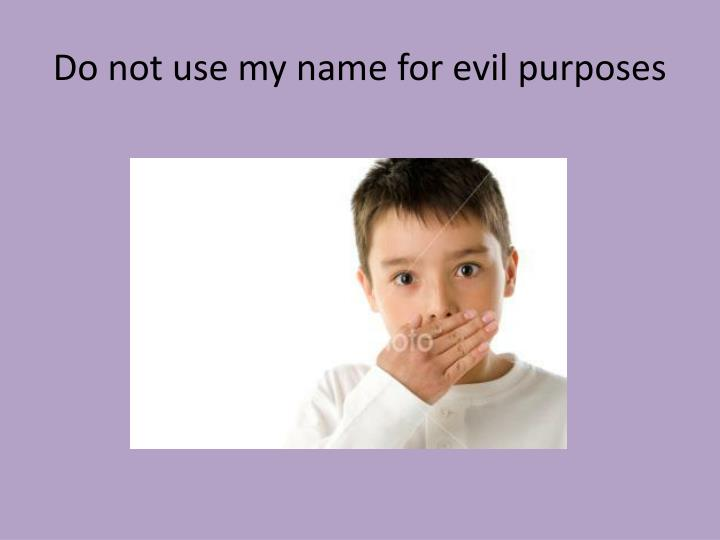 Do not use my name for evil purposes