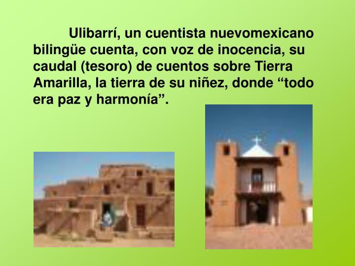 """Ulibarrí, un cuentista nuevomexicano bilingüe cuenta, con voz de inocencia, su caudal (tesoro) de cuentos sobre Tierra Amarilla, la tierra de su niñez, donde """"todo era paz y harmonía""""."""