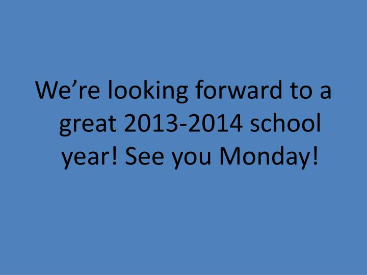 We're looking forward to a great 2013-2014 school year! See you Monday!