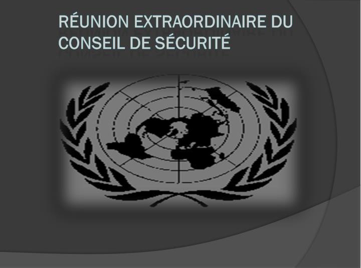 RÉUNION EXTRAORDINAIRE DU CONSEIL DE SÉCURITÉ