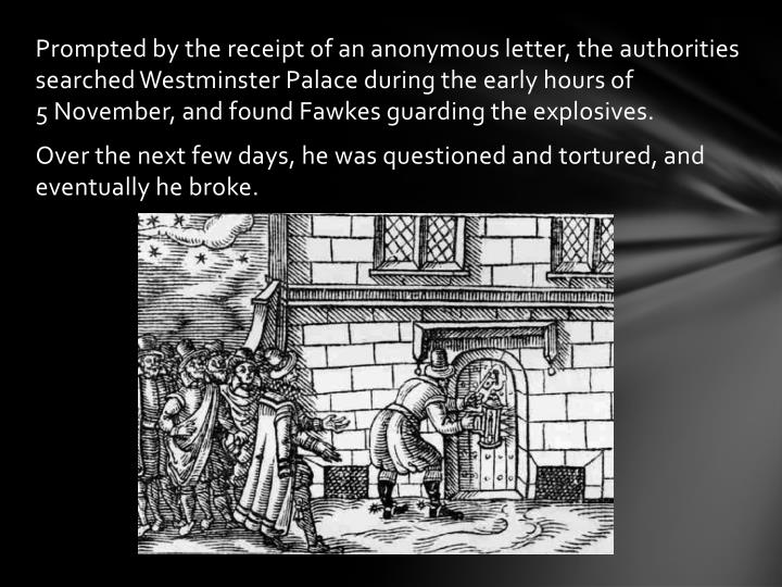Prompted by the receipt of an anonymous letter, the authorities searched Westminster Palace during the early hours of 5November, and found Fawkes guarding the explosives.