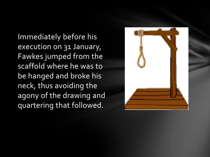 Immediately before his execution on 31 January, Fawkes jumped from the scaffold where he was to be hanged and broke his neck, thus avoiding the agony of the drawing and quartering that followed.