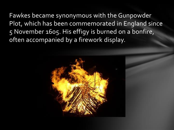 Fawkes became synonymous with the Gunpowder Plot, which has been commemorated in England since 5November 1605. His effigy is burned on a bonfire, often accompanied by a firework display.