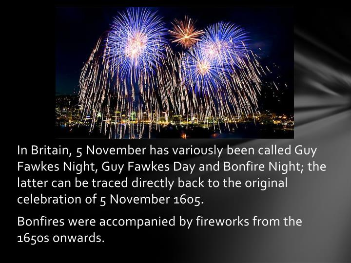 In Britain, 5November has variously been called Guy Fawkes Night, Guy Fawkes Day and Bonfire Night; the latter can be traced directly back to the original celebration of 5November