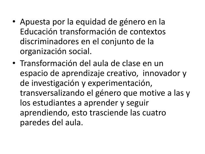 Apuesta por la equidad de género en la Educación transformación de contextos discriminadores en el conjunto de la organización social.