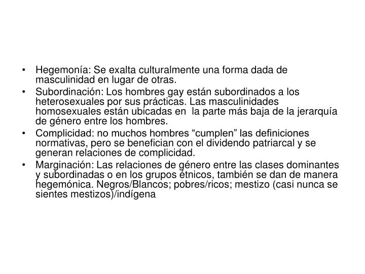 Hegemonía: Se exalta culturalmente una forma dada de masculinidad en lugar de otras.