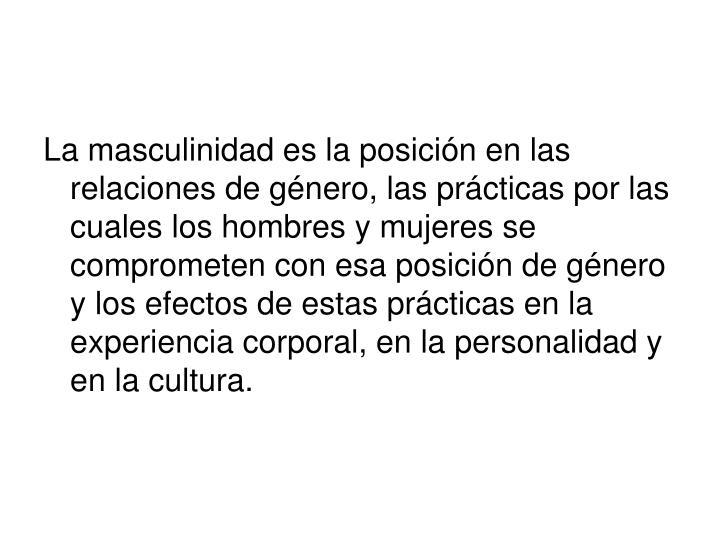 La masculinidad es la posición en las relaciones de género, las prácticas por las cuales los hombres y mujeres se comprometen con esa posición de género y los efectos de estas prácticas en la experiencia corporal, en la personalidad y en la cultura.