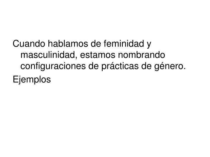 Cuando hablamos de feminidad y masculinidad, estamos nombrando configuraciones de prácticas de género.