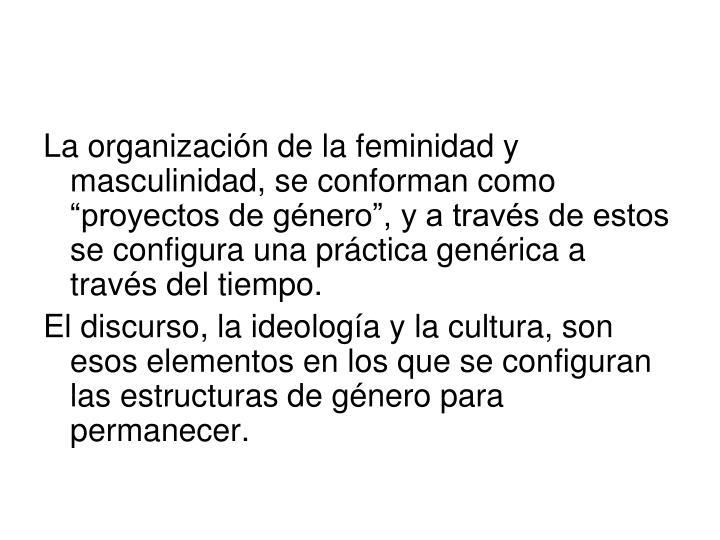 """La organización de la feminidad y masculinidad, se conforman como """"proyectos de género"""", y a través de estos se configura una práctica genérica a través del tiempo."""