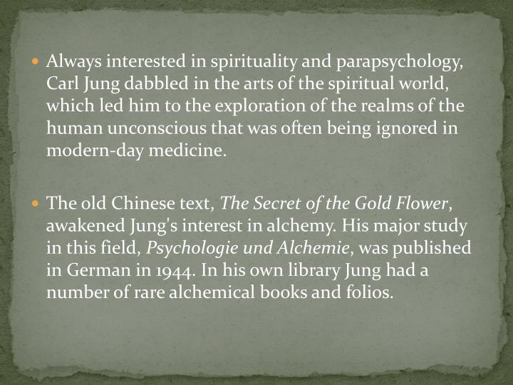 Always interested in spirituality and parapsychology, Carl Jung dabbled in the arts of the spiritual world, which led him to the exploration of the realms of the human unconscious that was often being ignored in modern-day medicine.